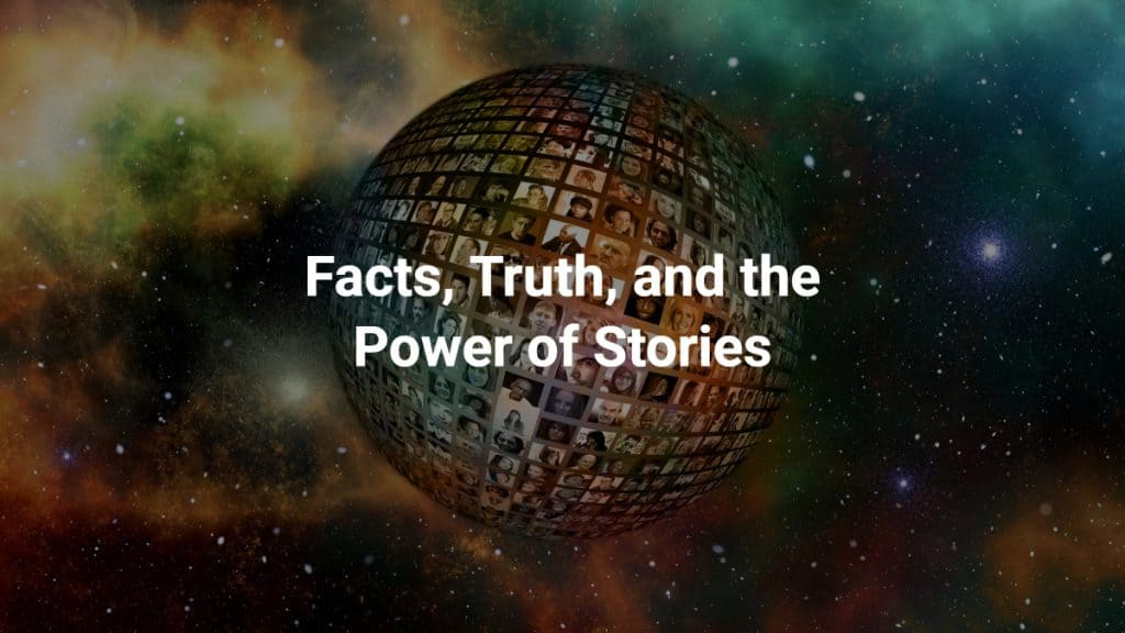 Facts, Truth and the Power of Stories