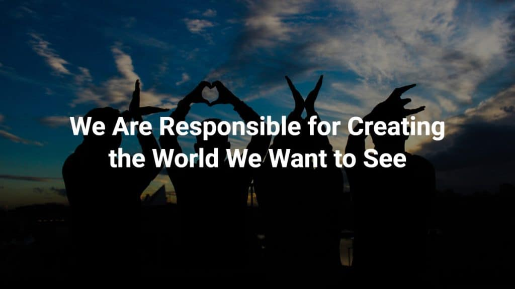 We are responsible for creating the change we want to see