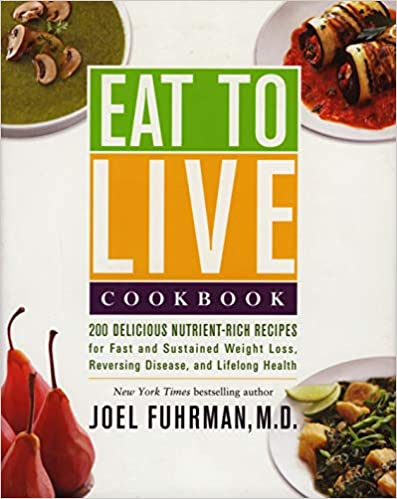 Eat to Live Cookbook (200 Delicious Nutrient-Rich Recipes for Fast and Sustained Weight Loss, Reversing Disease, and Lifelong Health)