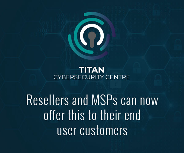 Resellers and MSPs can now offer this to their end user customers – using the Titan Cybersecurity Centre