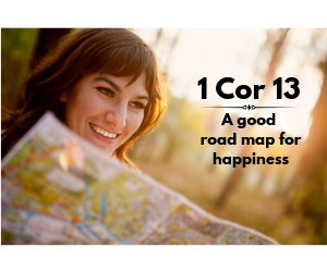 1 Corinthians 13 - A good road map for happiness.