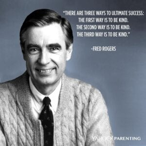 There are 3 ways to ultimate success -- be kind, be kind, be kind -- Mr Rogers