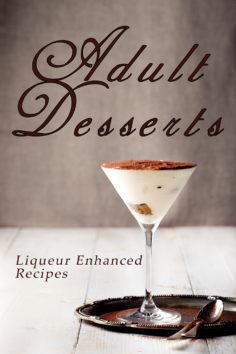 Adult Desserts:  Liqueur Enhanced Recipes