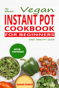 The Effective Vegan Instant Pot cookbook for beginners: Easy, Healthy, Quick