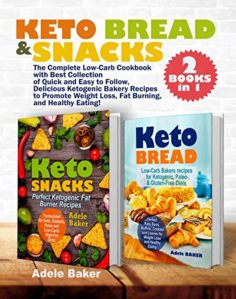 Keto Bread and Snacks: The Complete Low-Carb Cookbook with Best Collection of Quick and Easy to Follow, Delicious Ketogenic Bakery Recipes to Promote Weight