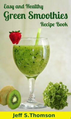 Easy and Healthy Green Smoothies Recipe Book : Green Smoothie Recipes for Weight Loss, Detoxify, Cleansing, Energizing, Immune Boosting Recipes with Benefits