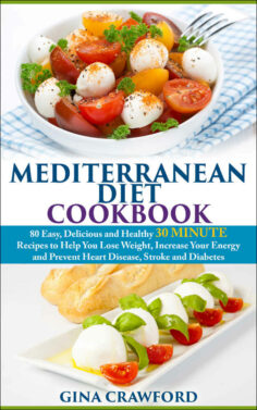 Mediterranean Diet: 30 MINUTE Mediterranean Diet Cookbook with 80 Mediterranean Diet Recipes to Help You Lose Weight, Increase Energy & Prevent Disease