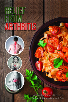 Recipes for Arthritis Relief: Anti-Inflammatory Recipes That Reduce Inflammation and Pain