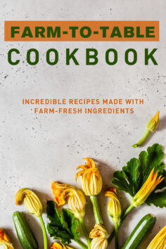 Farm-to-Table Cookbook: Incredible Recipes Made with Farm-Fresh Ingredients