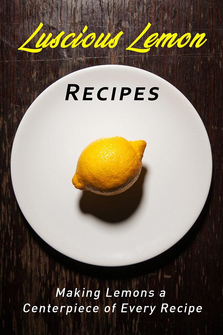 Luscious Lemon Recipes: Making the Lemon a Centerpiece of Every Recipe