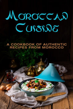 Moroccan Cuisine: A Cookbook of Authentic Recipes from Morocco