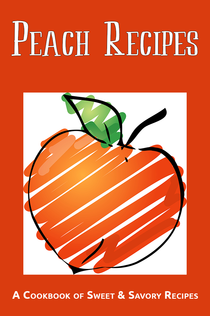Peach Recipes: A Cookbook of Sweet & Savory Recipes
