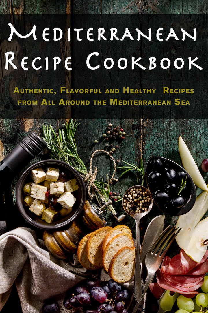 Mediterranean Recipe Cookbook: Authentic, Flavorful and Healthy Recipes from All Around the Mediterranean Sea