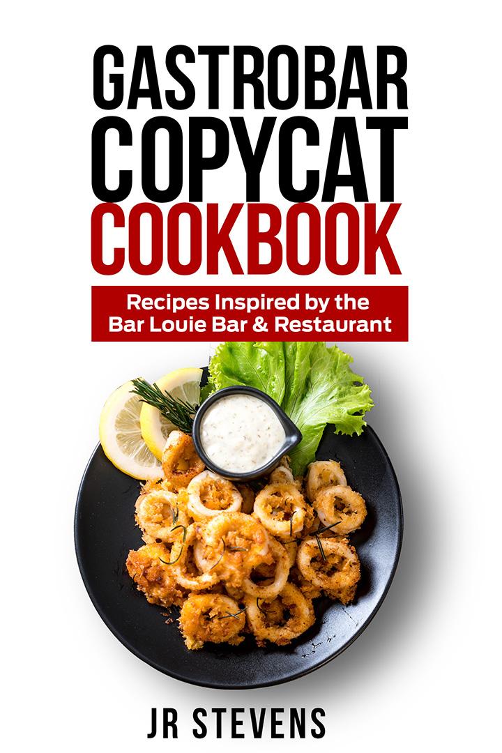 Gastrobar Copycat Cookbook: Recipes Inspired by the Bar Louie Bar & Restaurant