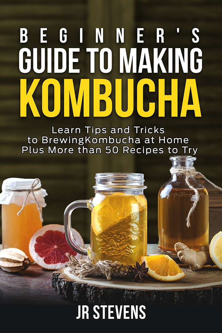 Beginner's Guide to Making Kombucha: Learn Tips and Tricks to Brewing Kombucha at Home Plus More than 50 Recipes to Try