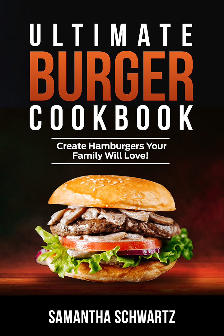 Ultimate Burger Cookbook: Create Burgers Your Family Will Love!