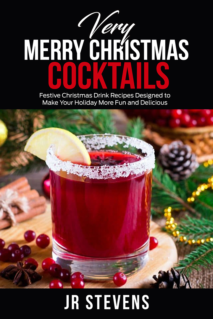 Very Merry Christmas Cocktails: Festive Christmas Drink Recipes Designed to Make Your Holiday More Fund and Delicious