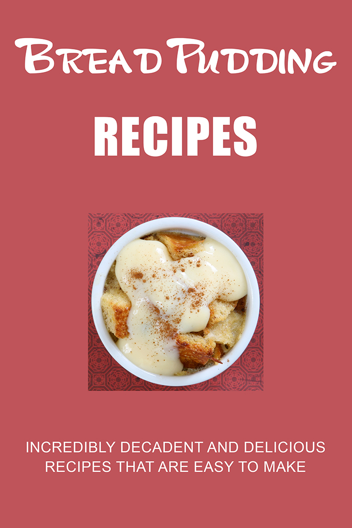 Bread Pudding Recipes: Incredibly Decadent and Delicious Recipes that are Easy to Make