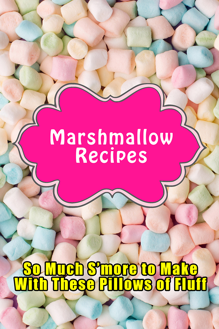 Marshmallow Recipes: So Much S'more to Make With These Pillows of Fluff