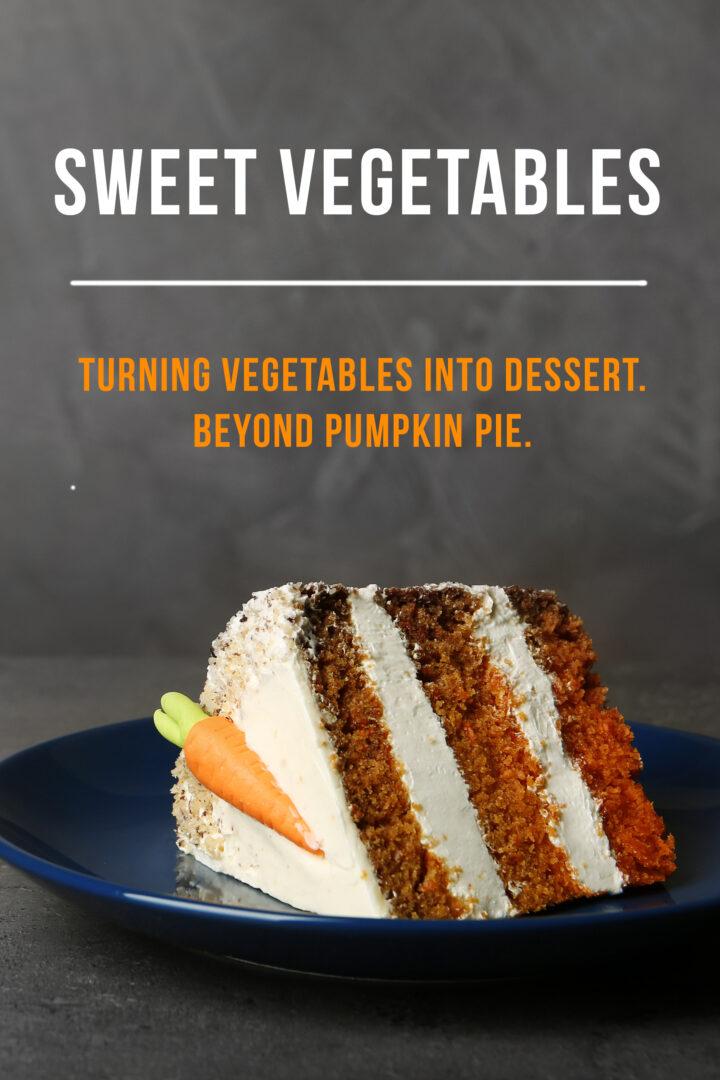 Sweet Vegetables: Turning Vegetables into Dessert. Beyond Pumpkin Pie.