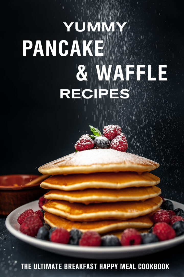 Yummy Pancake & Waffle Recipes: The Ultimate Breakfast Happy Meal Cookbook