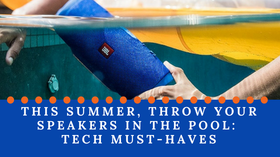 This Summer, Throw Your Speakers in the Pool: Tech Must-Haves