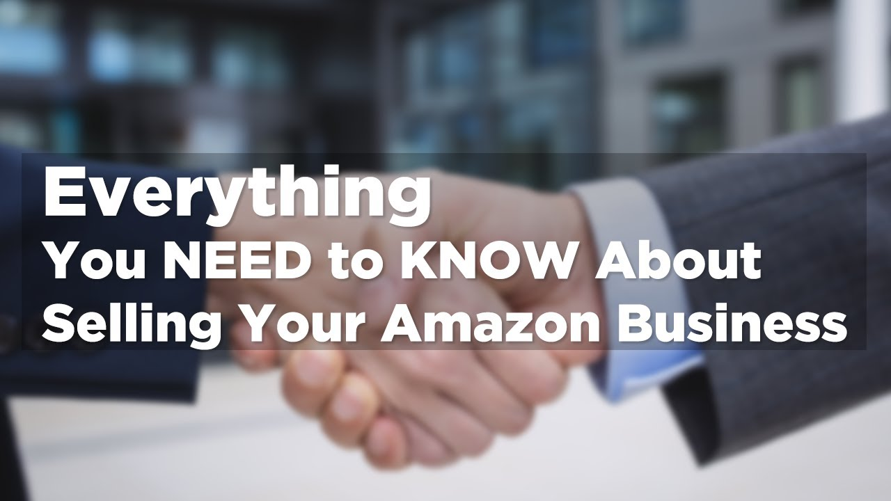 Everything You Need To Know About Selling Your Amazon Business