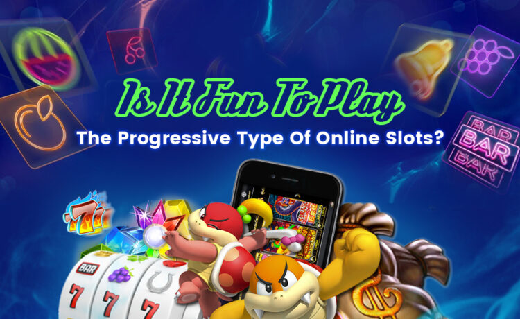 Is it fun to play the progressive type of online slots?