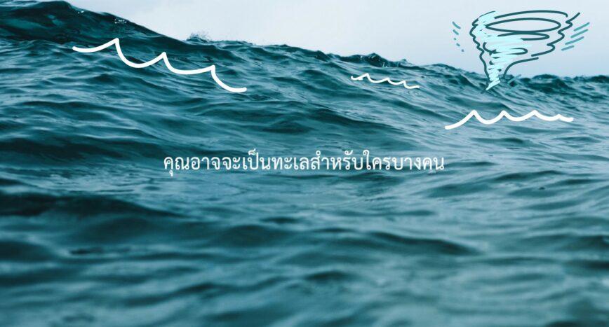 คุณอาจจะเป็นทะเลสำหรับใครบางคน