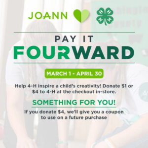 Pay it Fourward with JOANN. From March 1 - April 30 donate $1 or $4 to 4-H at the checkout in-store.