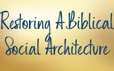 Restoring A Biblical Social Architecture