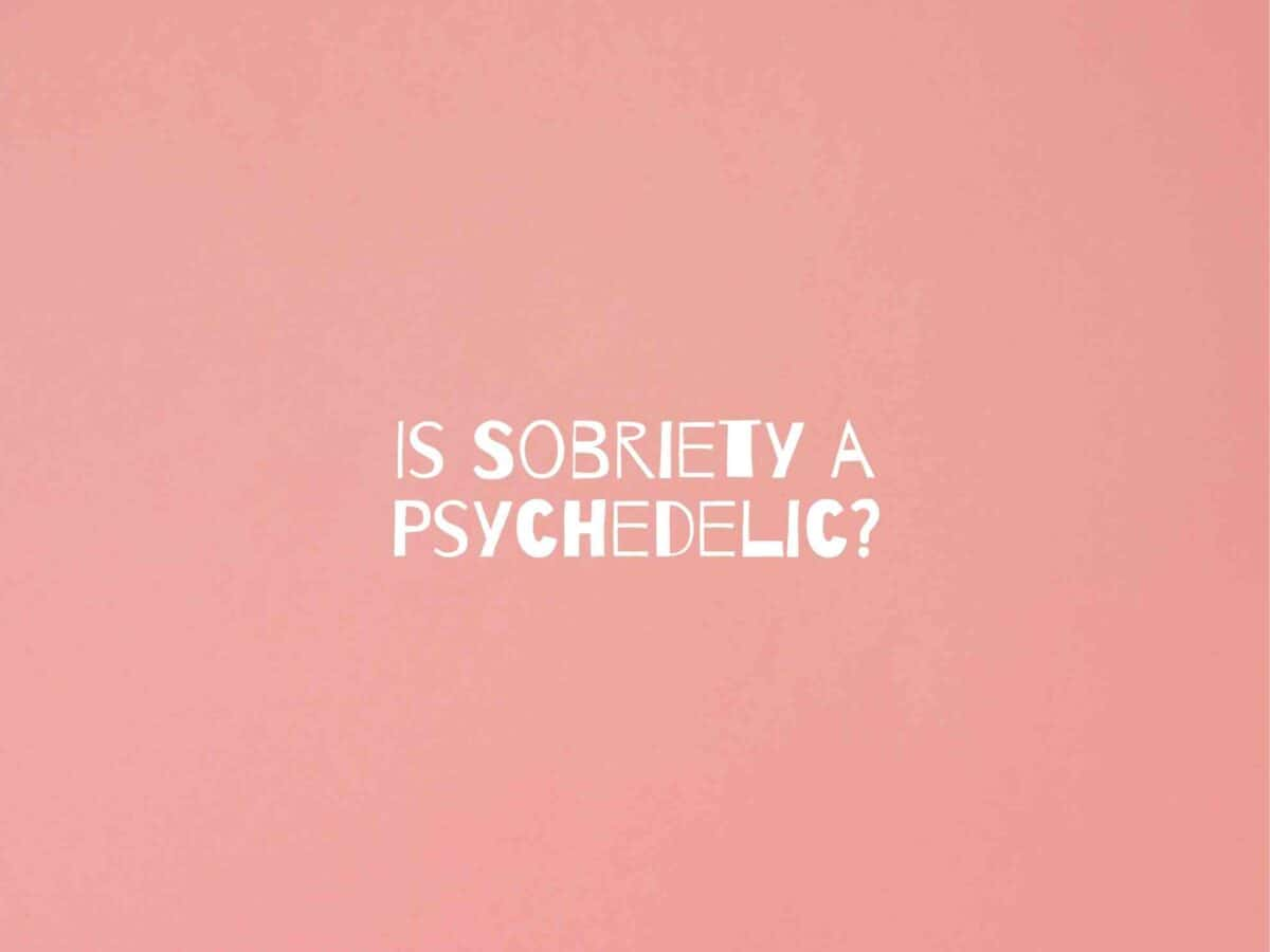 Is Sobriety a Psychedelic