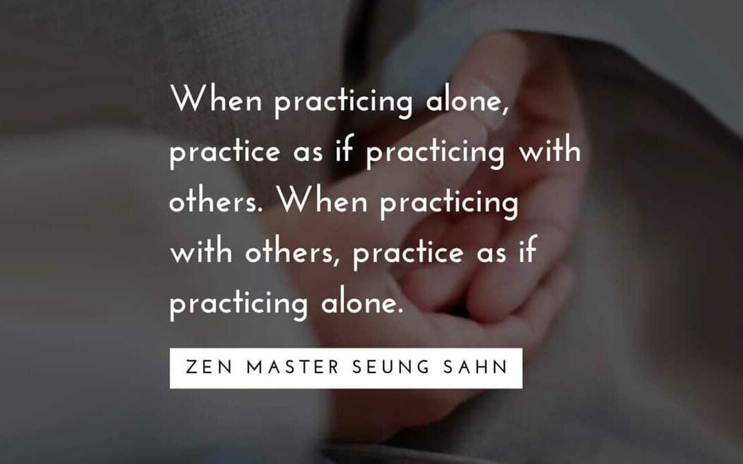 When Practicing alone, practice as if practicing with others.