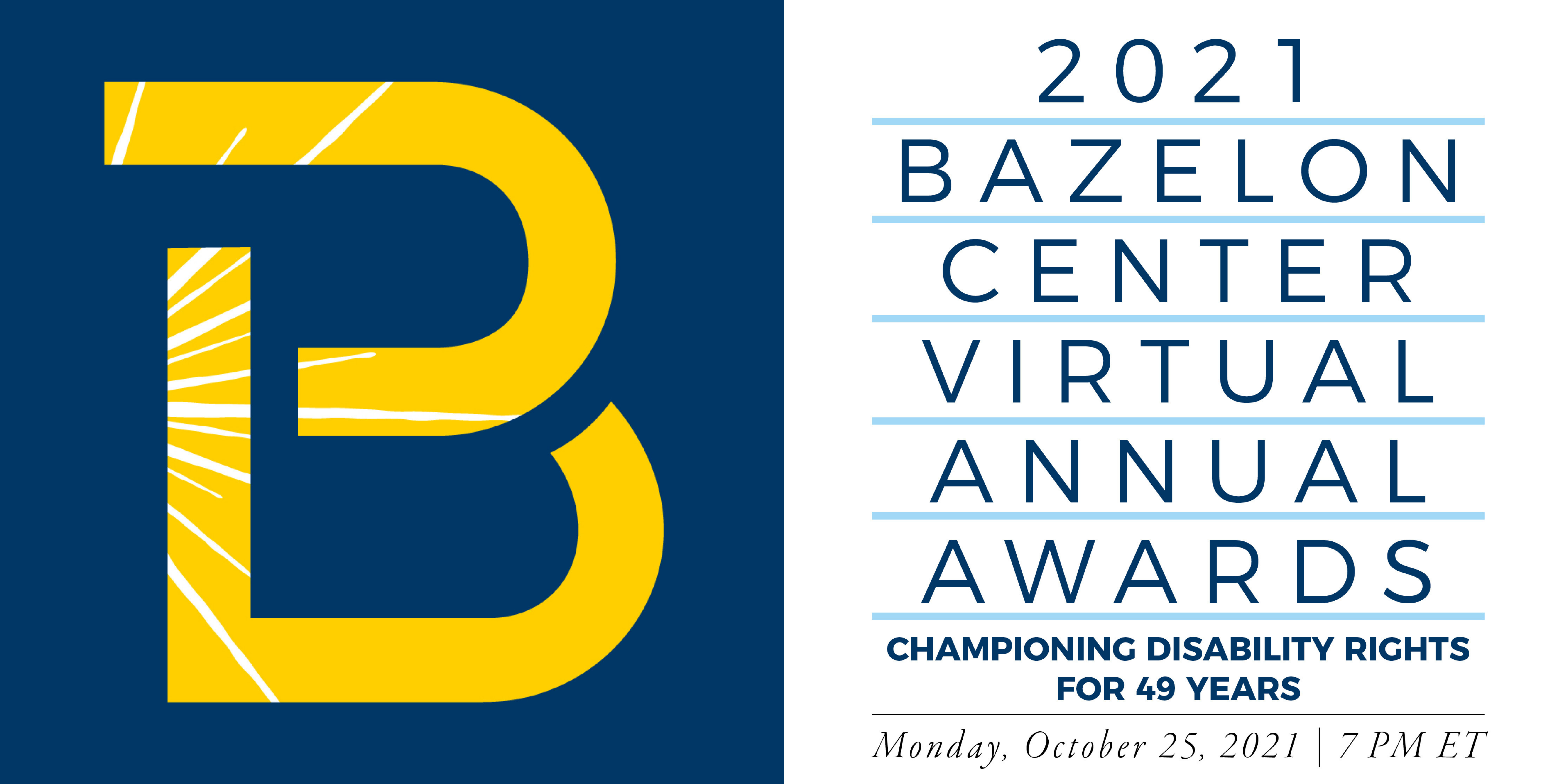 Image with a white and blue background with a large yellow B on the left side and words on the right side reading, 2021 Bazelon Center Virtual Annual Awards Championing Disability Rights for 49 years. Monday, October 25th, 2021 at 7:00 pm Eastern Time.
