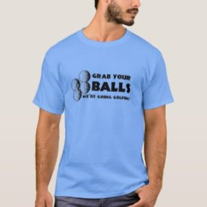 grab your balls we're going golfing, funny t shirt for golfers