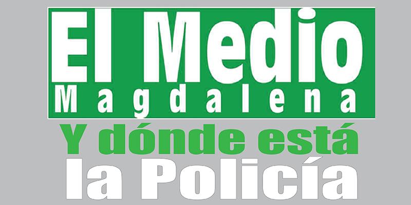 ¿Y dónde está la Policía?  - Editorial El Medio Magdalena