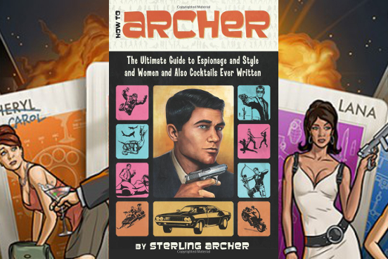 How to Archer: The Ultimate Guide to Espionage and Style and Women and Also Cocktails Ever Written