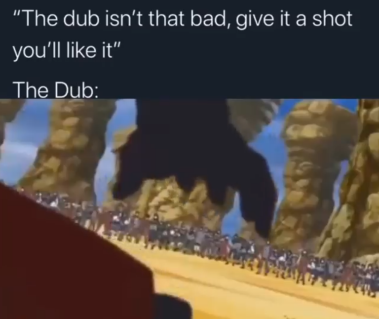 """The dub isn't That bad, give it a shot you'll like it"""