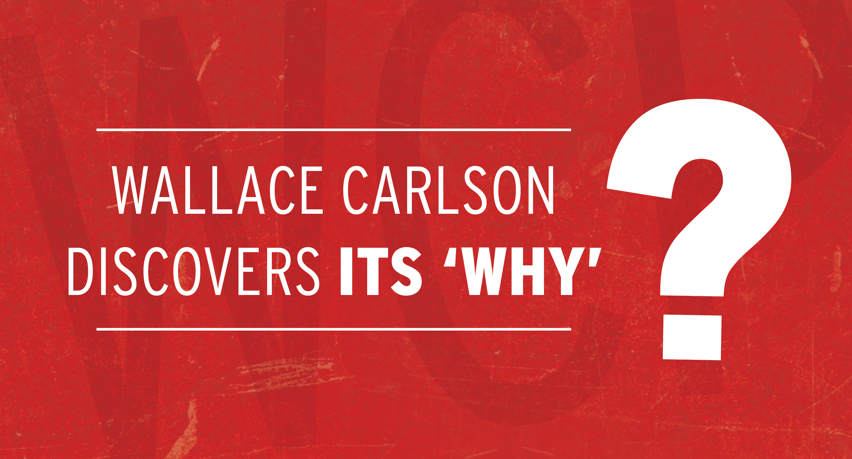 WALLACE CARLSON DISCOVERS ITS 'WHY'