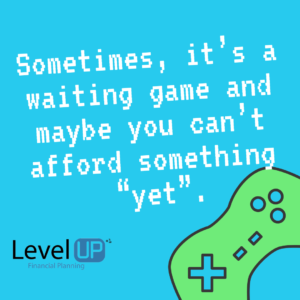 "Sometimes, it's a waiting game and maybe you can't afford something ""yet""."