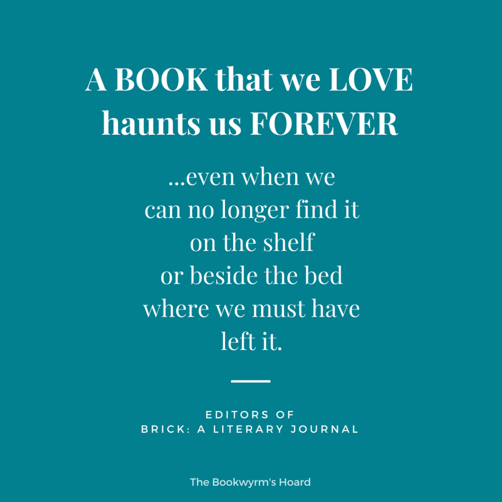 Bookish quote: A book that we love haunts us forever, even when we can no longer find it on the shelf or beside the bed where we must have left it.