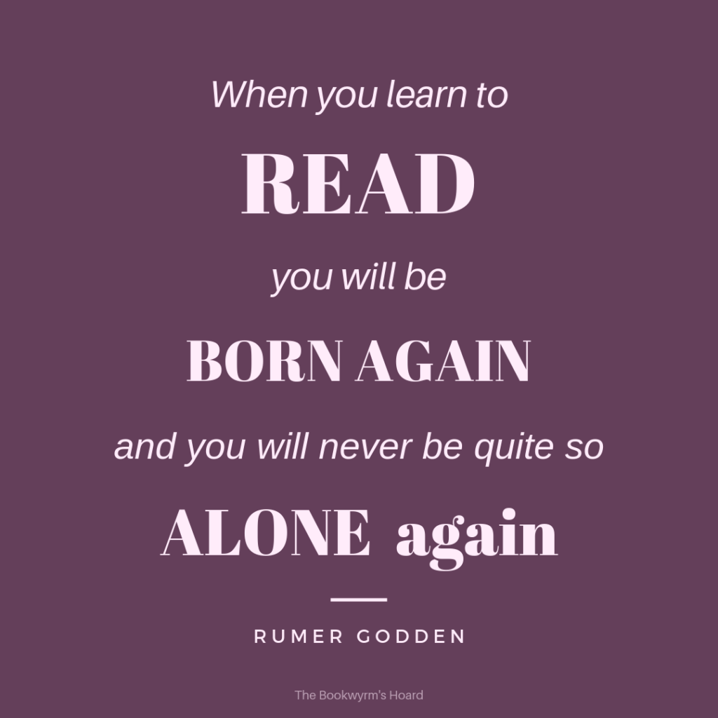 "Quote from Rumer Godden: ""When you learn to read you will be born again, and you will never be quite so alone again."""