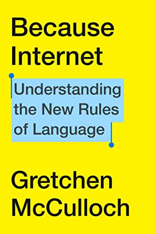 Book cover: Because Internet: Understanding the New Rules of Language, by Gretchen McCulloch