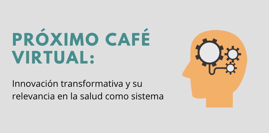Próximo Café Virtual: Innovación transformativa y su relevancia en la salud como sistema