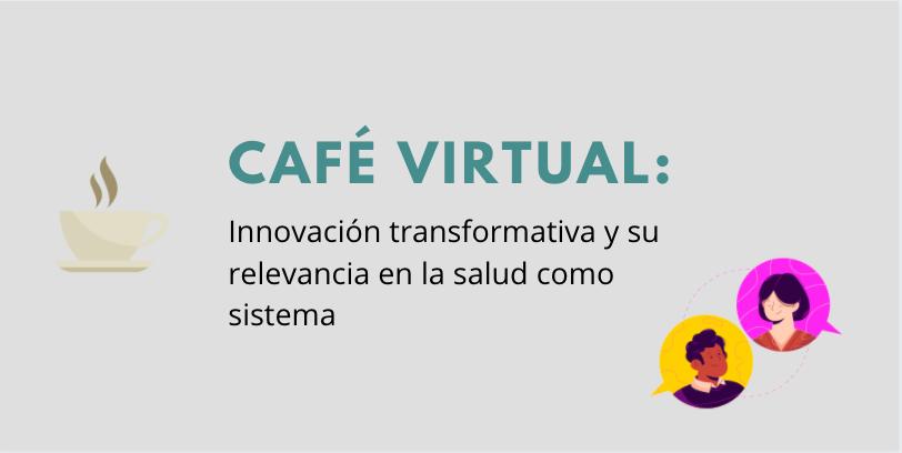 """REVIVA EL CAFÉ VIRTUAL """"INNOVACIÓN TRANSFORMATIVA Y SU RELEVANCIA EN LA SALUD COMO SISTEMA"""""""