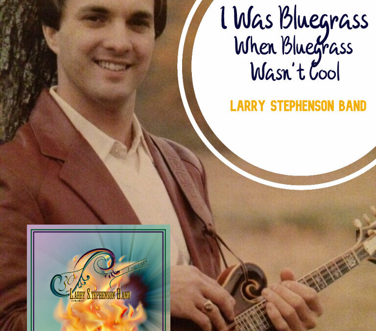 """I Was Bluegrass (When Bluegrass Wasn't Cool)"" by Larry Stephenson Band"