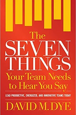 The Seven Things Your Team Needs To Hear You Say by David Dye