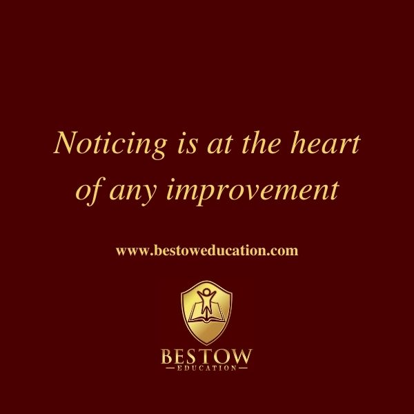 Noticing is at the heart of any improvement Bestow Education