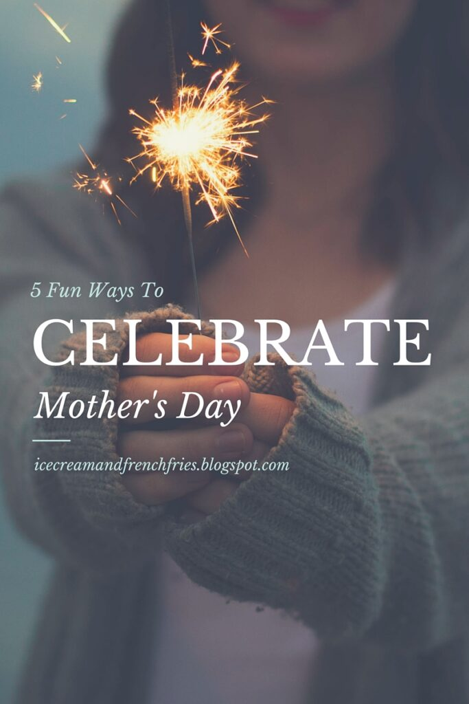 5 FUN WAYS TO CELEBRATE MOTHER'S DAY