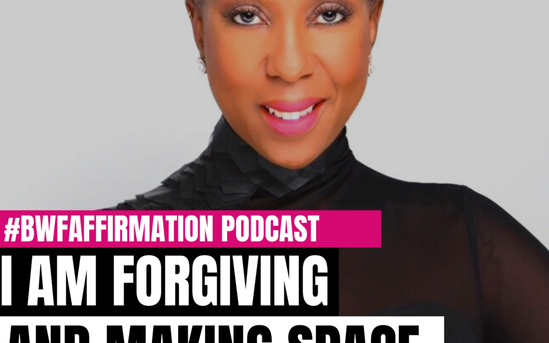 BWFwoman's I AM Beautiful Wild Free Podcast Episode 9: I AM Forgiving and Making Space